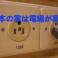 日本の家は電場が高い